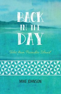Back in the Day: Tales from Paradise Island by Mike Johnson